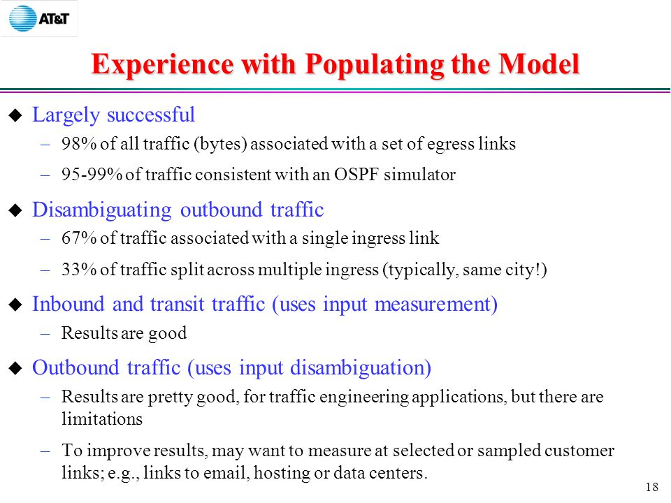 18 Experience with Populating the Model  Largely successful –98% of all traffic (bytes) associated with a set of egress links –95-99% of traffic consistent with an OSPF simulator  Disambiguating outbound traffic –67% of traffic associated with a single ingress link –33% of traffic split across multiple ingress (typically, same city!)  Inbound and transit traffic (uses input measurement) –Results are good  Outbound traffic (uses input disambiguation) –Results are pretty good, for traffic engineering applications, but there are limitations –To improve results, may want to measure at selected or sampled customer links; e.g., links to  , hosting or data centers.