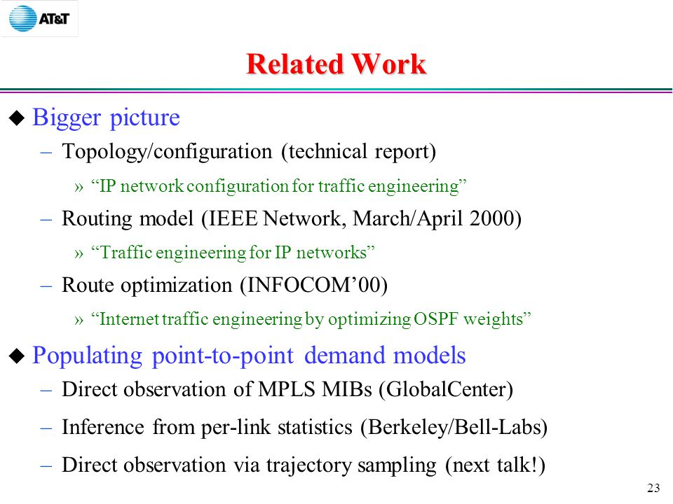 23 Related Work  Bigger picture –Topology/configuration (technical report) » IP network configuration for traffic engineering –Routing model (IEEE Network, March/April 2000) » Traffic engineering for IP networks –Route optimization (INFOCOM'00) » Internet traffic engineering by optimizing OSPF weights  Populating point-to-point demand models –Direct observation of MPLS MIBs (GlobalCenter) –Inference from per-link statistics (Berkeley/Bell-Labs) –Direct observation via trajectory sampling (next talk!)