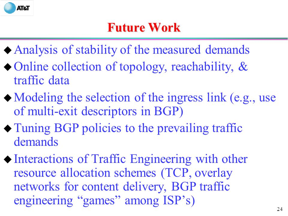 24 Future Work  Analysis of stability of the measured demands  Online collection of topology, reachability, & traffic data  Modeling the selection of the ingress link (e.g., use of multi-exit descriptors in BGP)  Tuning BGP policies to the prevailing traffic demands  Interactions of Traffic Engineering with other resource allocation schemes (TCP, overlay networks for content delivery, BGP traffic engineering games among ISP's)