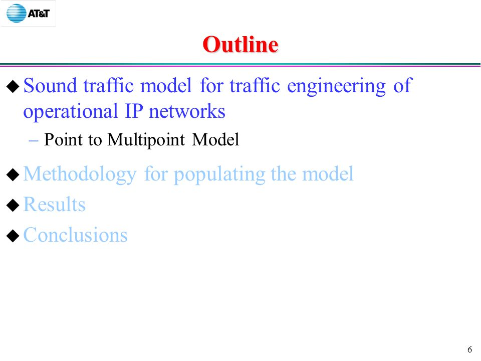 6 Outline  Sound traffic model for traffic engineering of operational IP networks –Point to Multipoint Model  Methodology for populating the model  Results  Conclusions