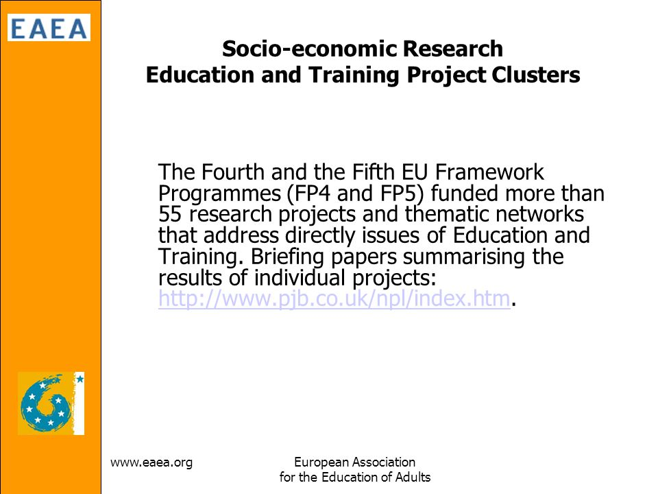 Association for the Education of Adults Socio-economic Research Education and Training Project Clusters The Fourth and the Fifth EU Framework Programmes (FP4 and FP5) funded more than 55 research projects and thematic networks that address directly issues of Education and Training.