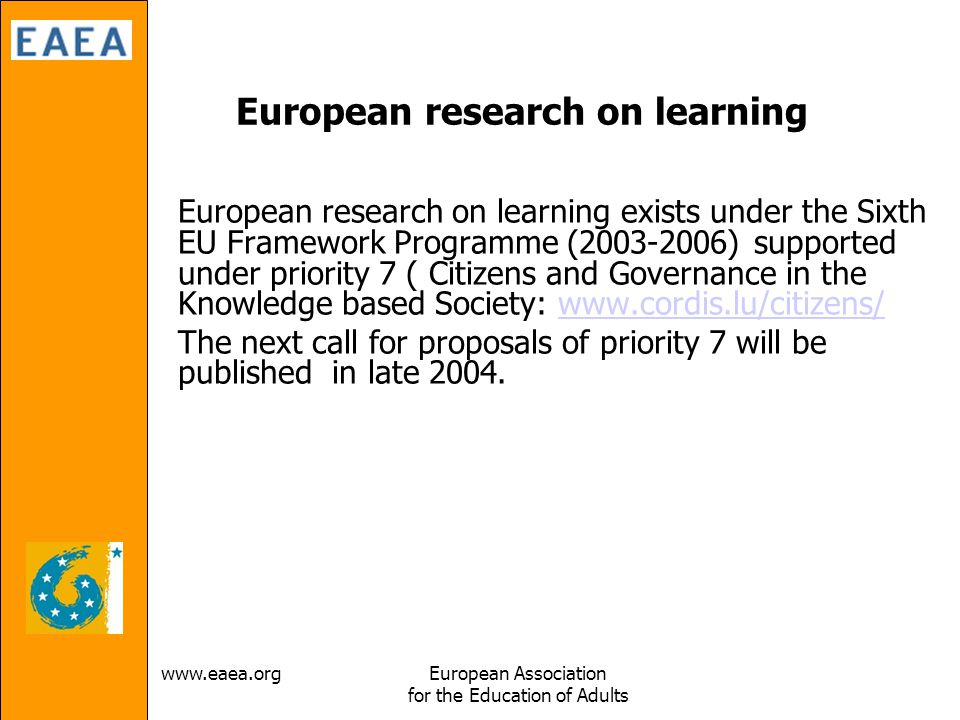 Association for the Education of Adults European research on learning European research on learning exists under the Sixth EU Framework Programme ( ) supported under priority 7 ( Citizens and Governance in the Knowledge based Society:   The next call for proposals of priority 7 will be published in late 2004.