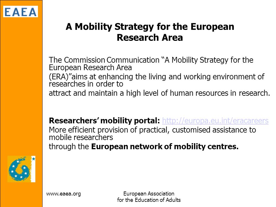 Association for the Education of Adults A Mobility Strategy for the European Research Area The Commission Communication A Mobility Strategy for the European Research Area (ERA) aims at enhancing the living and working environment of researches in order to attract and maintain a high level of human resources in research.