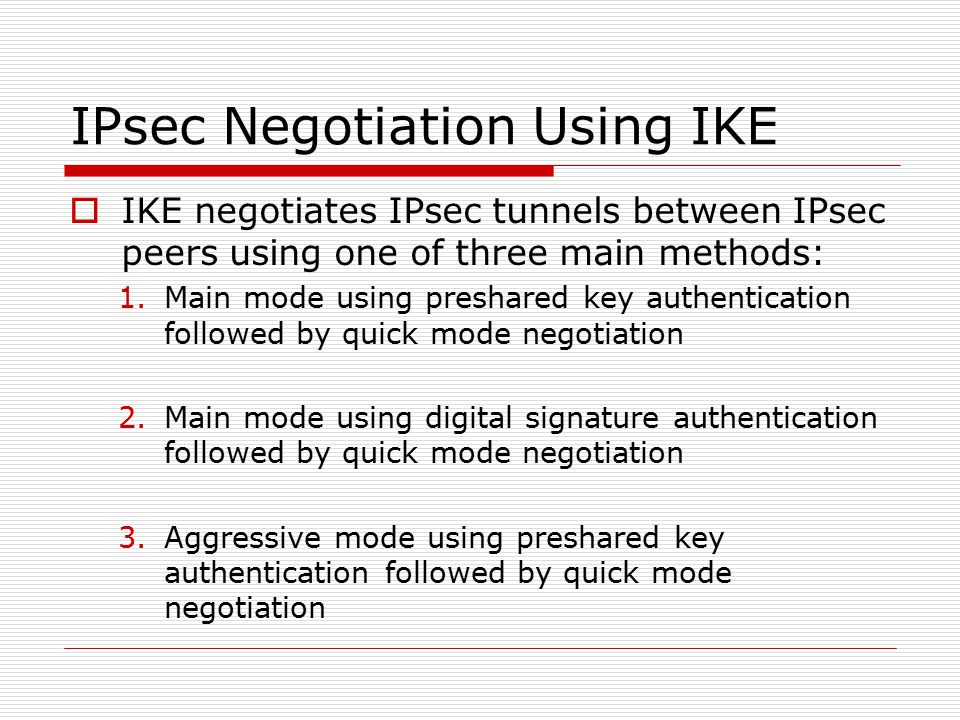IPsec Negotiation Using IKE  IKE negotiates IPsec tunnels between IPsec peers using one of three main methods: 1.Main mode using preshared key authentication followed by quick mode negotiation 2.Main mode using digital signature authentication followed by quick mode negotiation 3.Aggressive mode using preshared key authentication followed by quick mode negotiation