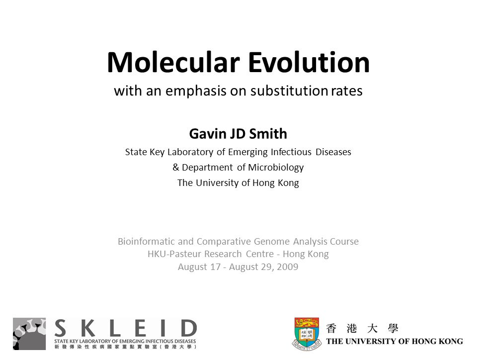 Molecular Evolution with an emphasis on substitution rates Gavin JD Smith State Key Laboratory of Emerging Infectious Diseases & Department of Microbiology The University of Hong Kong Bioinformatic and Comparative Genome Analysis Course HKU-Pasteur Research Centre - Hong Kong August 17 - August 29, 2009