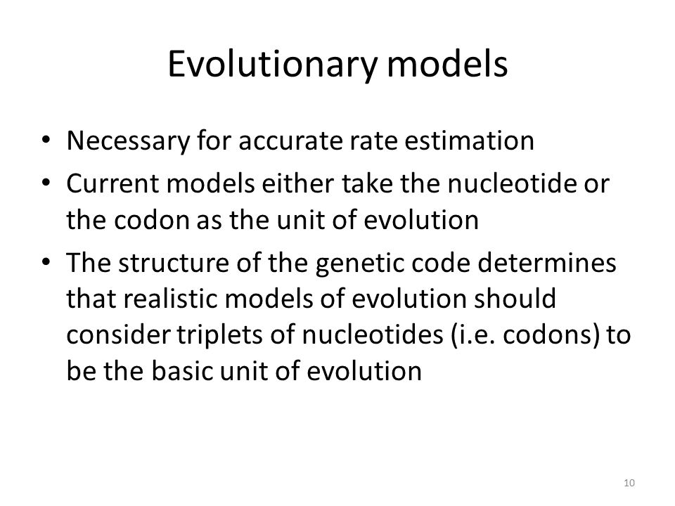 Evolutionary models Necessary for accurate rate estimation Current models either take the nucleotide or the codon as the unit of evolution The structure of the genetic code determines that realistic models of evolution should consider triplets of nucleotides (i.e.