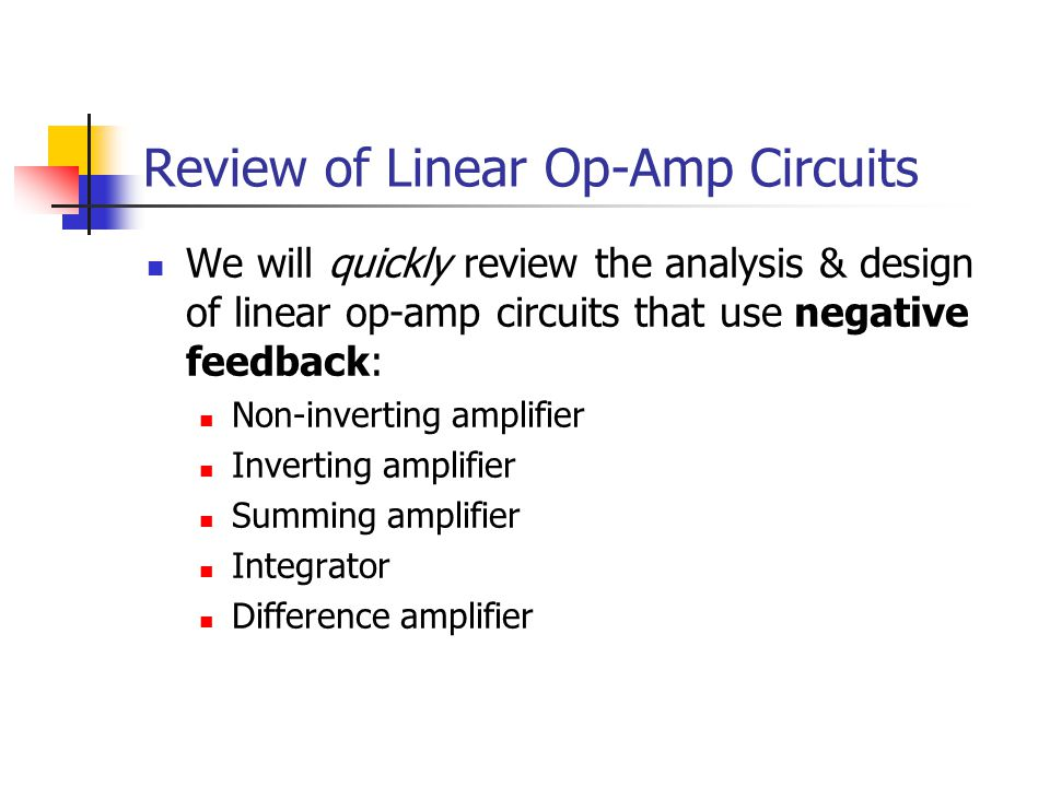 Review of Linear Op-Amp Circuits We will quickly review the analysis & design of linear op-amp circuits that use negative feedback: Non-inverting amplifier Inverting amplifier Summing amplifier Integrator Difference amplifier