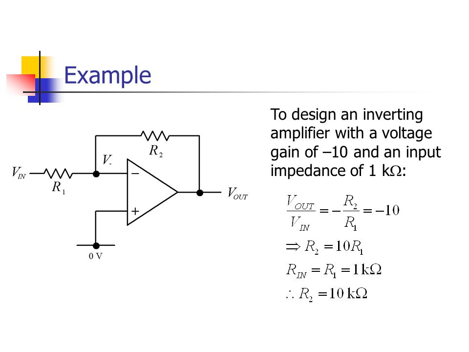 Example To design an inverting amplifier with a voltage gain of –10 and an input impedance of 1 k  :