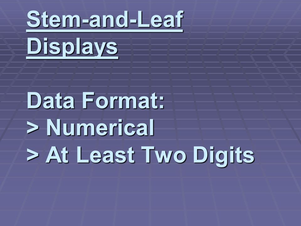 Stem-and-Leaf Displays Data Format: > Numerical > At Least Two Digits Stem-and-Leaf Displays Data Format: > Numerical > At Least Two Digits