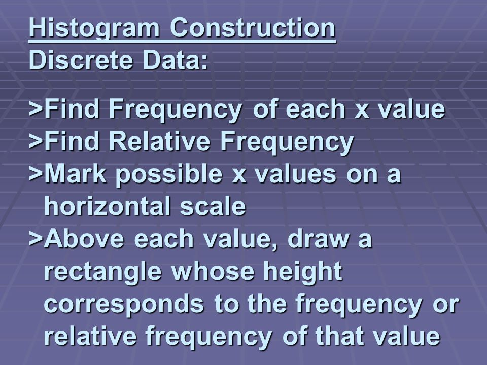 Histogram Construction Discrete Data: >Find Frequency of each x value >Find Relative Frequency >Mark possible x values on a horizontal scale >Above each value, draw a rectangle whose height corresponds to the frequency or relative frequency of that value