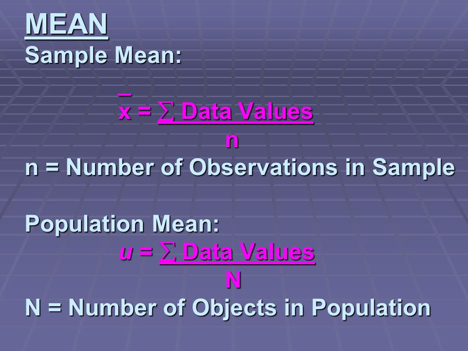 MEAN Sample Mean: _ x =  Data Values n n = Number of Observations in Sample Population Mean: u =  Data Values N N = Number of Objects in Population