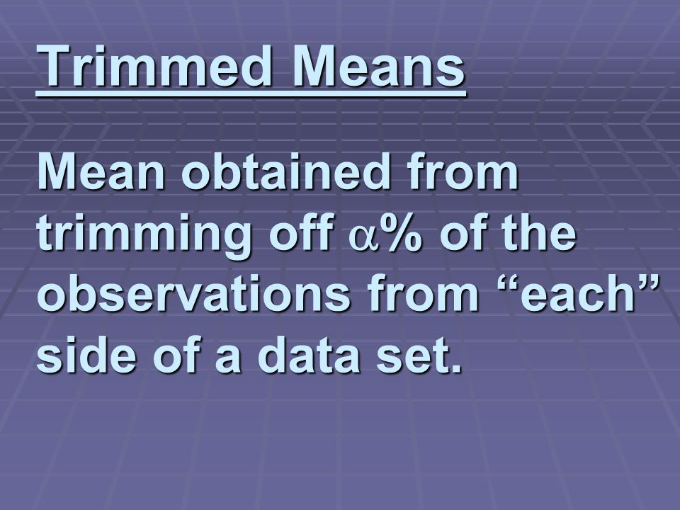 Trimmed Means Mean obtained from trimming off  % of the observations from each side of a data set.