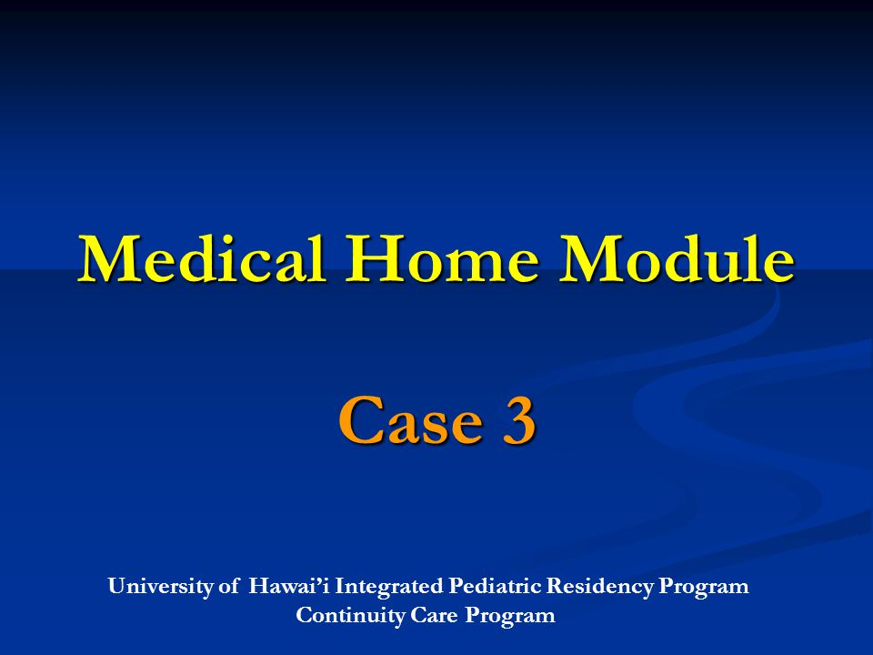 University of Hawai'i Integrated Pediatric Residency Program Continuity Care Program Medical Home Module Case 3