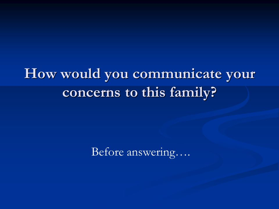 How would you communicate your concerns to this family Before answering….