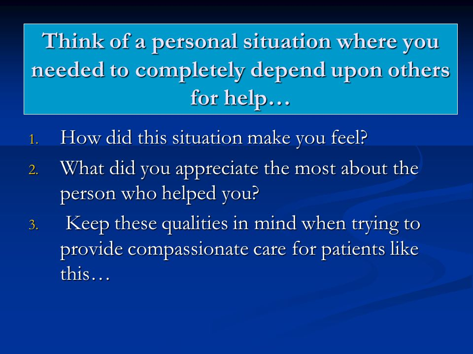Think of a personal situation where you needed to completely depend upon others for help… 1.