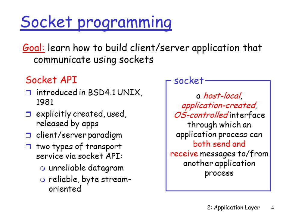 2: Application Layer4 Socket programming Socket API r introduced in BSD4.1 UNIX, 1981 r explicitly created, used, released by apps r client/server paradigm r two types of transport service via socket API: m unreliable datagram m reliable, byte stream- oriented a host-local, application-created, OS-controlled interface through which an application process can both send and receive messages to/from another application process socket Goal: learn how to build client/server application that communicate using sockets