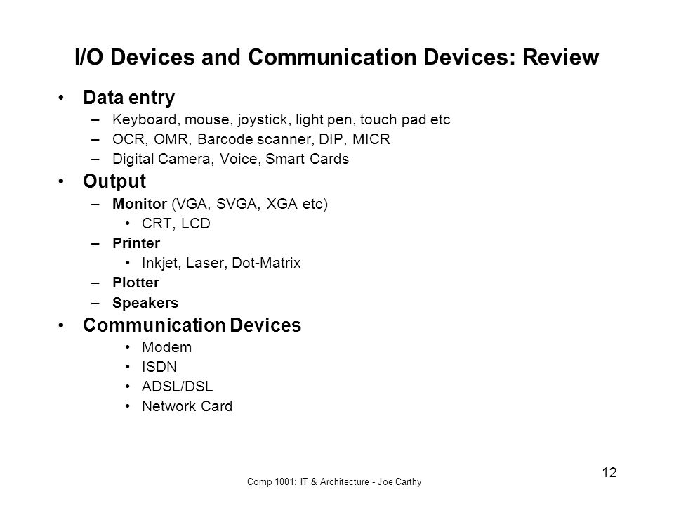 Comp 1001: IT & Architecture - Joe Carthy 12 I/O Devices and Communication Devices: Review Data entry –Keyboard, mouse, joystick, light pen, touch pad etc –OCR, OMR, Barcode scanner, DIP, MICR –Digital Camera, Voice, Smart Cards Output –Monitor (VGA, SVGA, XGA etc) CRT, LCD –Printer Inkjet, Laser, Dot-Matrix –Plotter –Speakers Communication Devices Modem ISDN ADSL/DSL Network Card