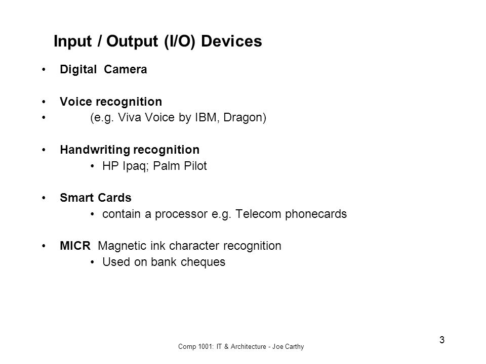 Comp 1001: IT & Architecture - Joe Carthy 3 Input / Output (I/O) Devices Digital Camera Voice recognition (e.g.