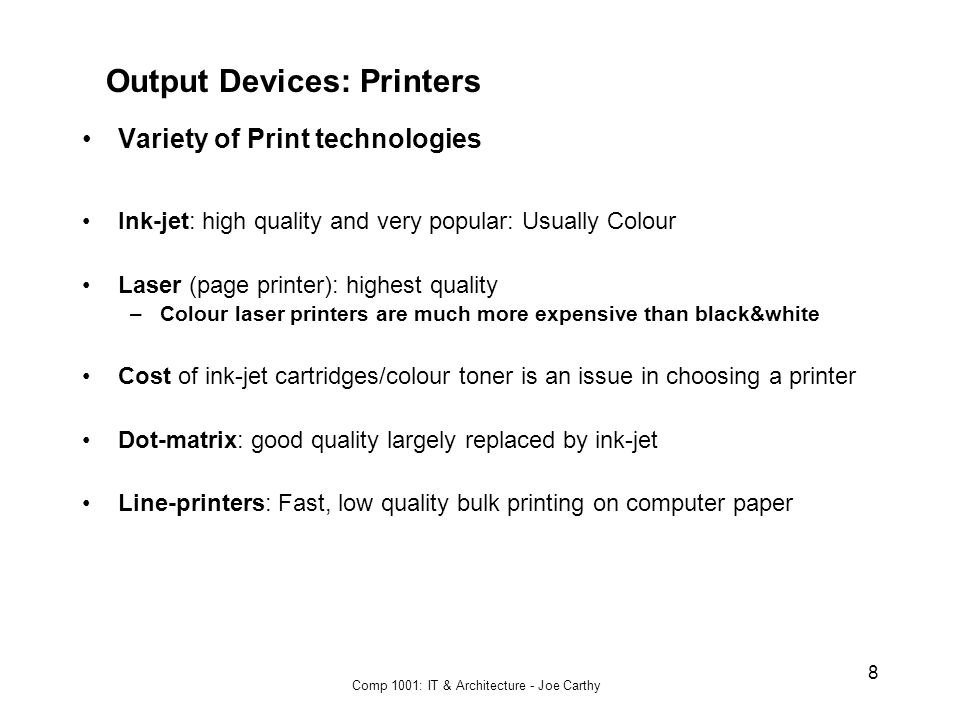 Comp 1001: IT & Architecture - Joe Carthy 8 Output Devices: Printers Variety of Print technologies Ink-jet: high quality and very popular: Usually Colour Laser (page printer): highest quality –Colour laser printers are much more expensive than black&white Cost of ink-jet cartridges/colour toner is an issue in choosing a printer Dot-matrix: good quality largely replaced by ink-jet Line-printers: Fast, low quality bulk printing on computer paper