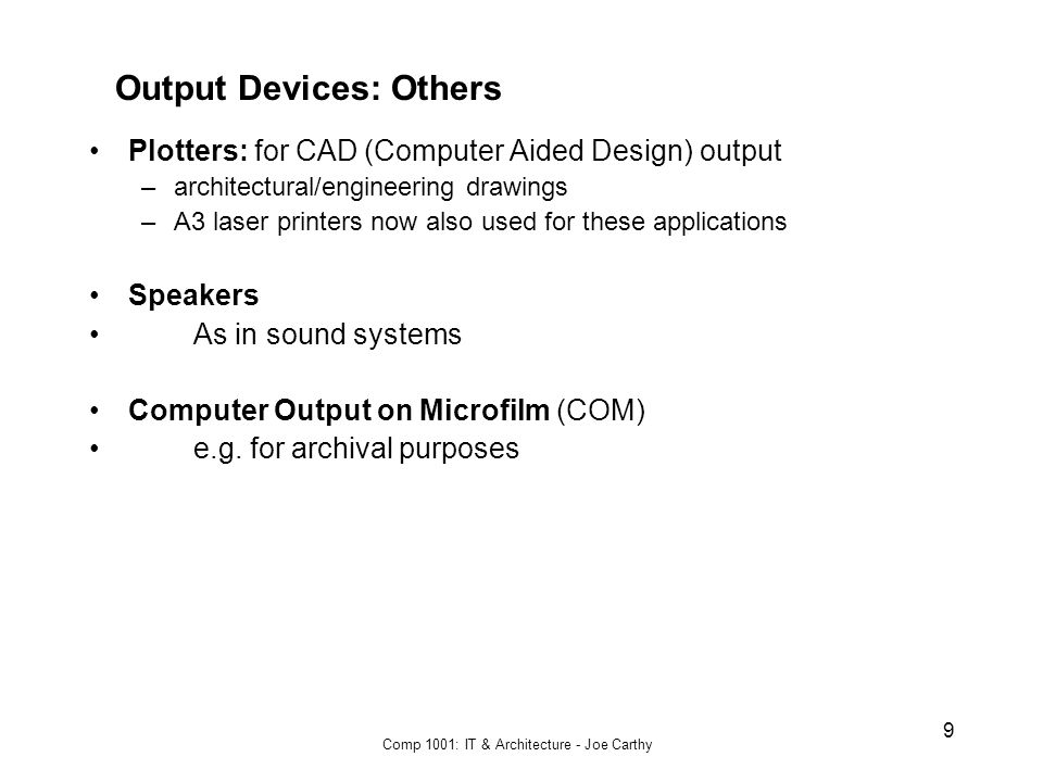 Comp 1001: IT & Architecture - Joe Carthy 9 Output Devices: Others Plotters: for CAD (Computer Aided Design) output –architectural/engineering drawings –A3 laser printers now also used for these applications Speakers As in sound systems Computer Output on Microfilm (COM) e.g.