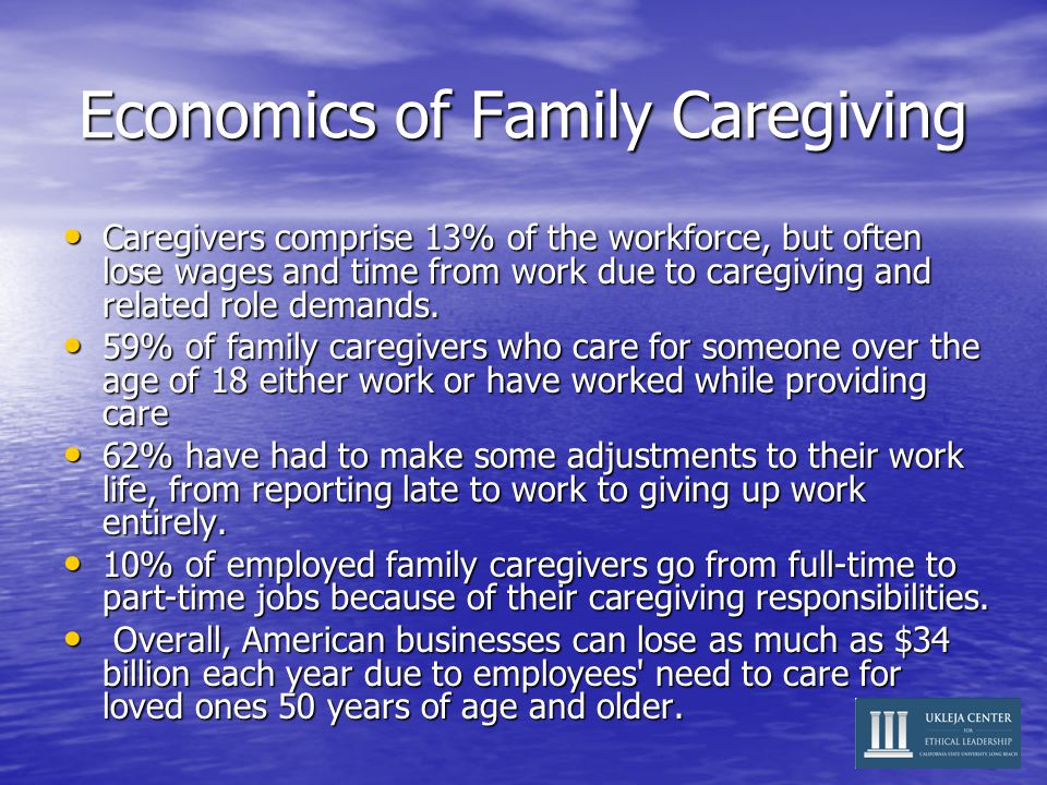 Economics of Family Caregiving Caregivers comprise 13% of the workforce, but often lose wages and time from work due to caregiving and related role demands.