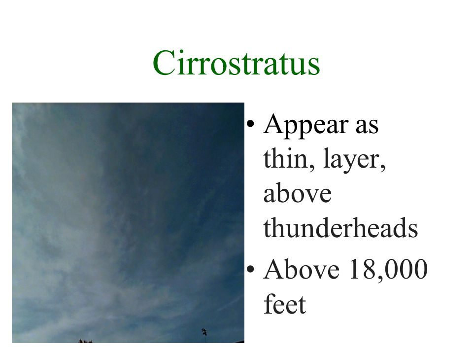 Cirrus Appear thin, wispy, often with a mare s tail Above 18,000 feet
