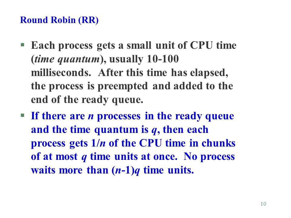10 Round Robin (RR) §Each process gets a small unit of CPU time (time quantum), usually milliseconds.