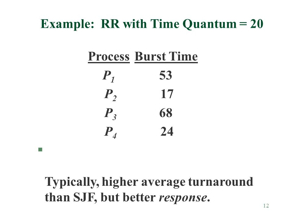 12 Example: RR with Time Quantum = 20 ProcessBurst Time P 1 53 P 2 17 P 3 68 P 4 24 § Typically, higher average turnaround than SJF, but better response.