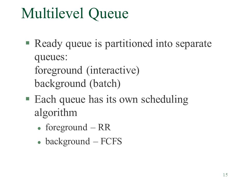 15 Multilevel Queue §Ready queue is partitioned into separate queues: foreground (interactive) background (batch) §Each queue has its own scheduling algorithm l foreground – RR l background – FCFS