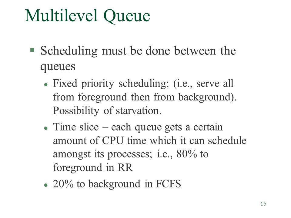 16 Multilevel Queue §Scheduling must be done between the queues l Fixed priority scheduling; (i.e., serve all from foreground then from background).