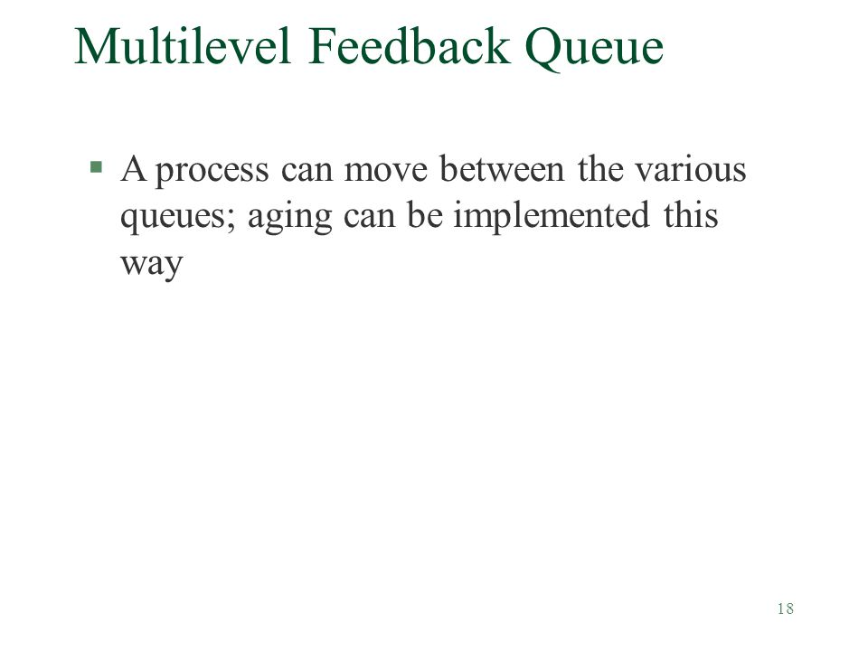 18 Multilevel Feedback Queue §A process can move between the various queues; aging can be implemented this way