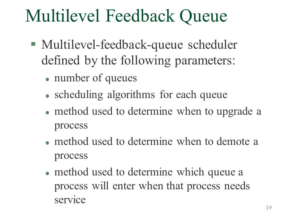 19 Multilevel Feedback Queue §Multilevel-feedback-queue scheduler defined by the following parameters: l number of queues l scheduling algorithms for each queue l method used to determine when to upgrade a process l method used to determine when to demote a process l method used to determine which queue a process will enter when that process needs service