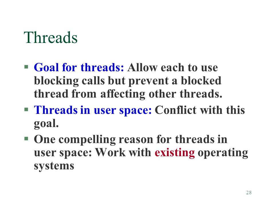 28 Threads §Goal for threads: Allow each to use blocking calls but prevent a blocked thread from affecting other threads.