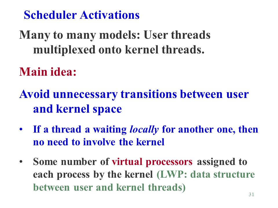 31 Scheduler Activations Many to many models: User threads multiplexed onto kernel threads.