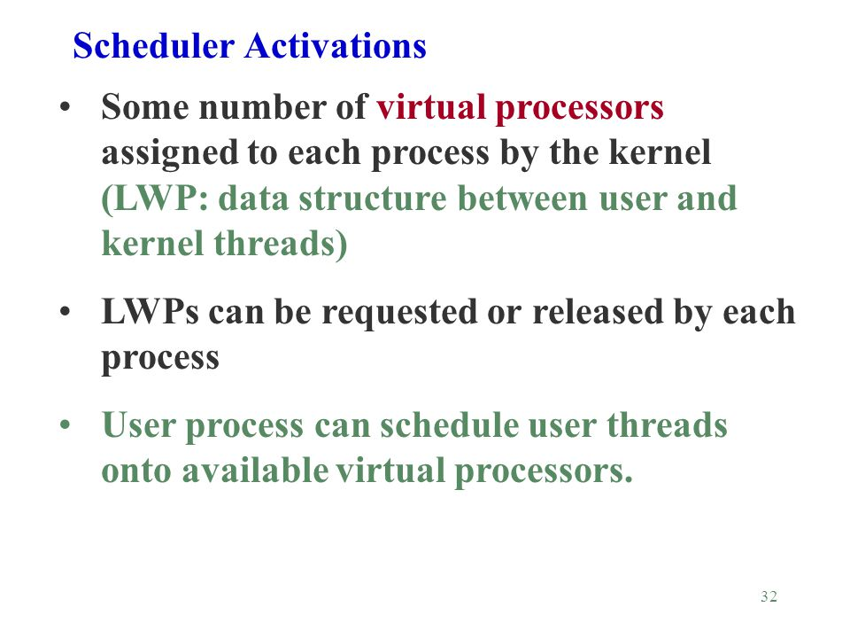 32 Scheduler Activations Some number of virtual processors assigned to each process by the kernel (LWP: data structure between user and kernel threads) LWPs can be requested or released by each process User process can schedule user threads onto available virtual processors.