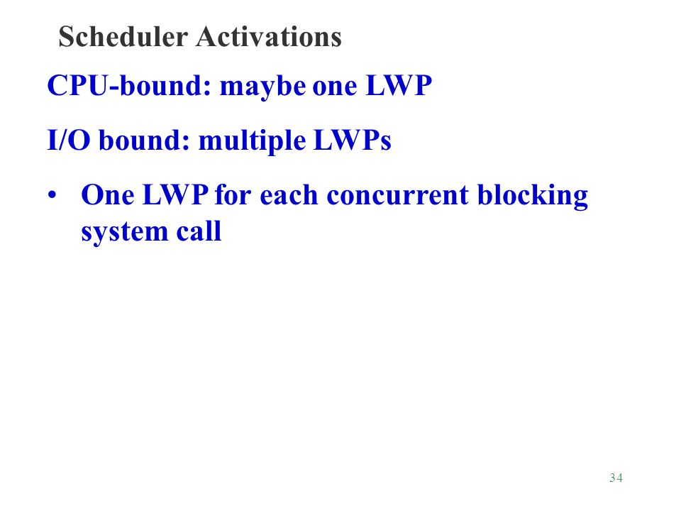 34 Scheduler Activations CPU-bound: maybe one LWP I/O bound: multiple LWPs One LWP for each concurrent blocking system call