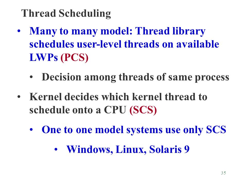 35 Thread Scheduling Many to many model: Thread library schedules user-level threads on available LWPs (PCS) Decision among threads of same process Kernel decides which kernel thread to schedule onto a CPU (SCS) One to one model systems use only SCS Windows, Linux, Solaris 9