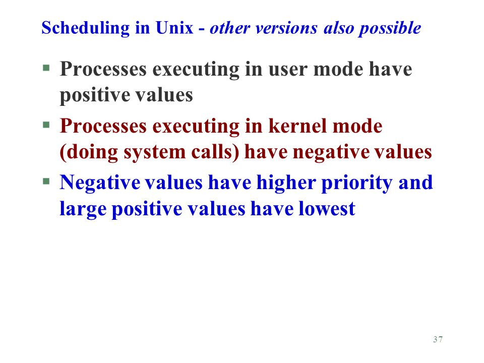 37 Scheduling in Unix - other versions also possible §Processes executing in user mode have positive values §Processes executing in kernel mode (doing system calls) have negative values §Negative values have higher priority and large positive values have lowest