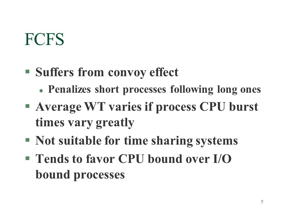 5 FCFS §Suffers from convoy effect l Penalizes short processes following long ones §Average WT varies if process CPU burst times vary greatly §Not suitable for time sharing systems §Tends to favor CPU bound over I/O bound processes