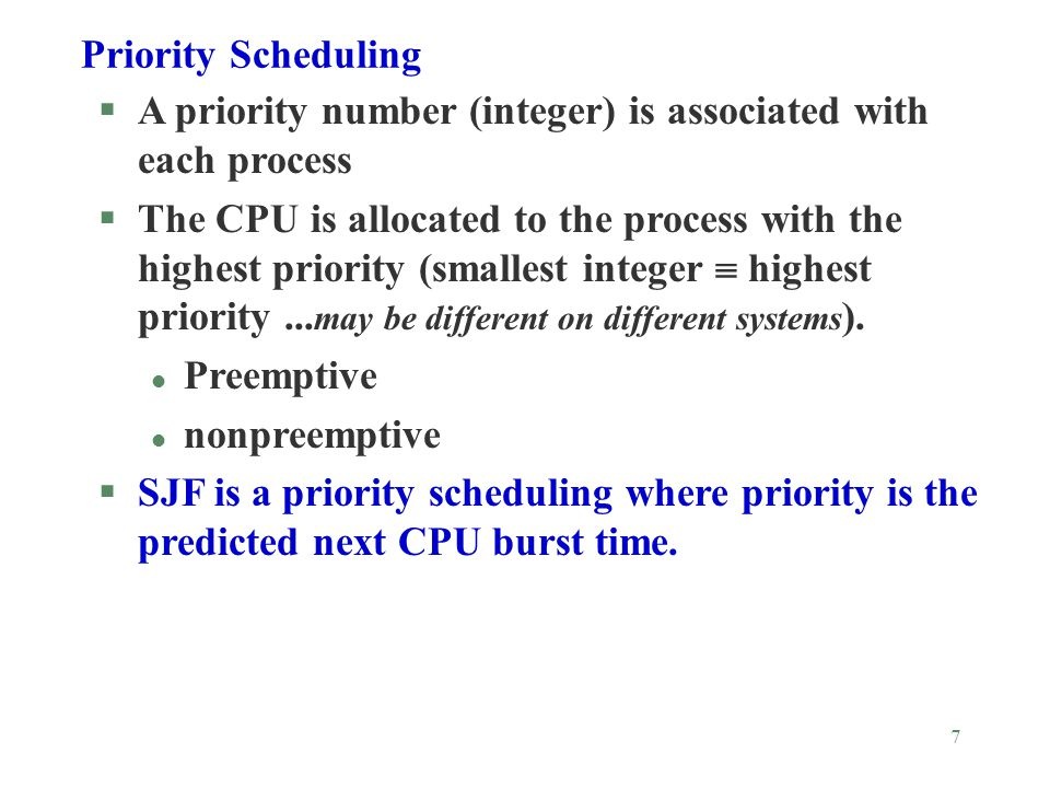 7 Priority Scheduling §A priority number (integer) is associated with each process §The CPU is allocated to the process with the highest priority (smallest integer  highest priority...