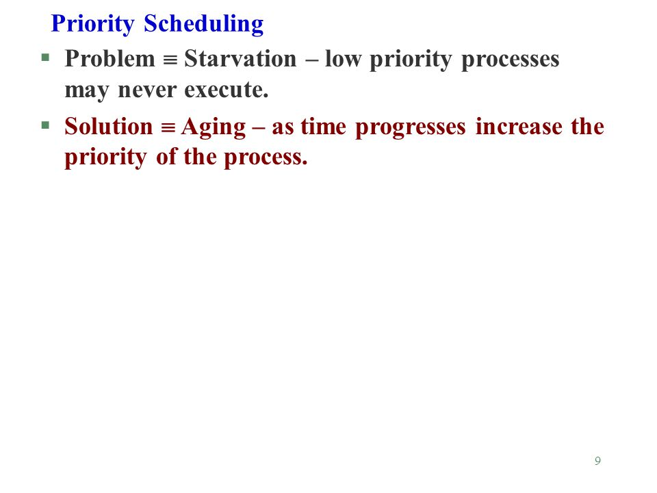 9 Priority Scheduling §Problem  Starvation – low priority processes may never execute.