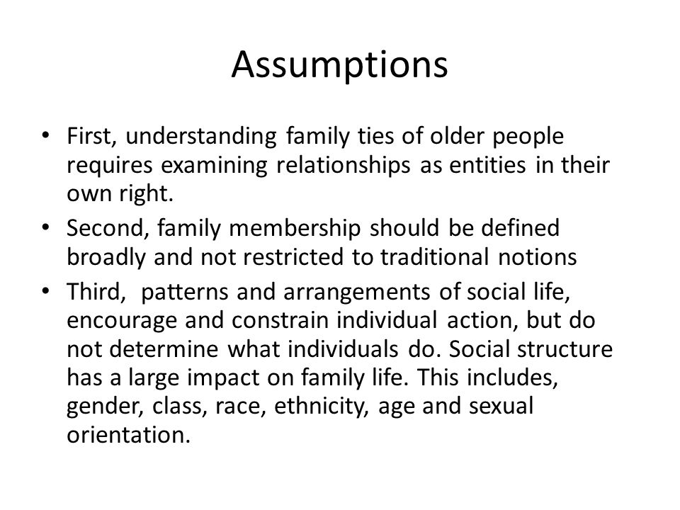 Assumptions First, understanding family ties of older people requires examining relationships as entities in their own right.