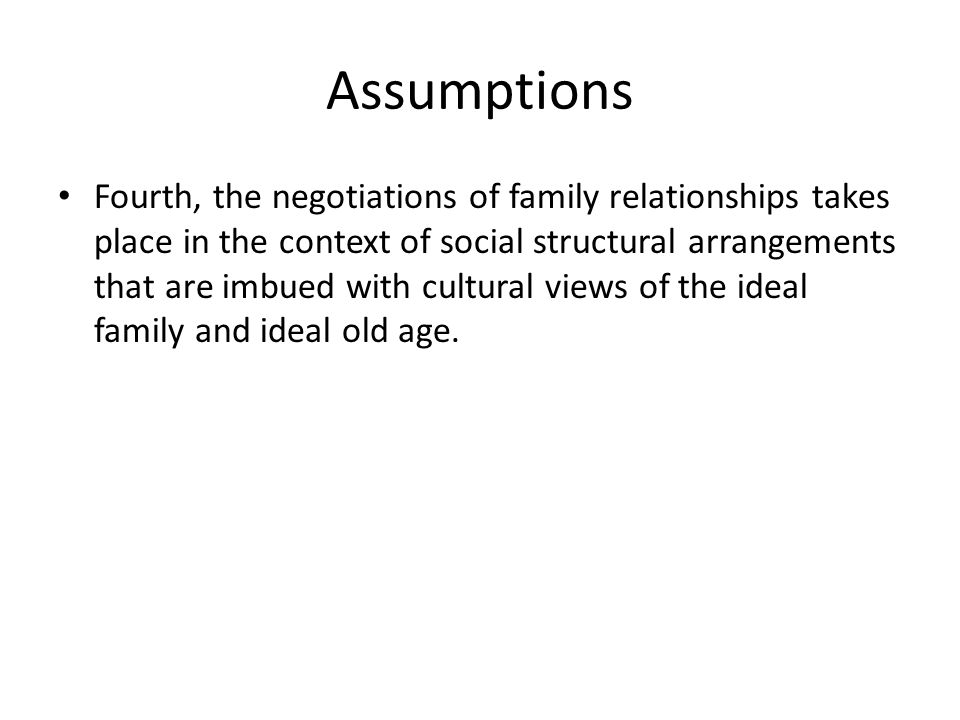 Assumptions Fourth, the negotiations of family relationships takes place in the context of social structural arrangements that are imbued with cultural views of the ideal family and ideal old age.