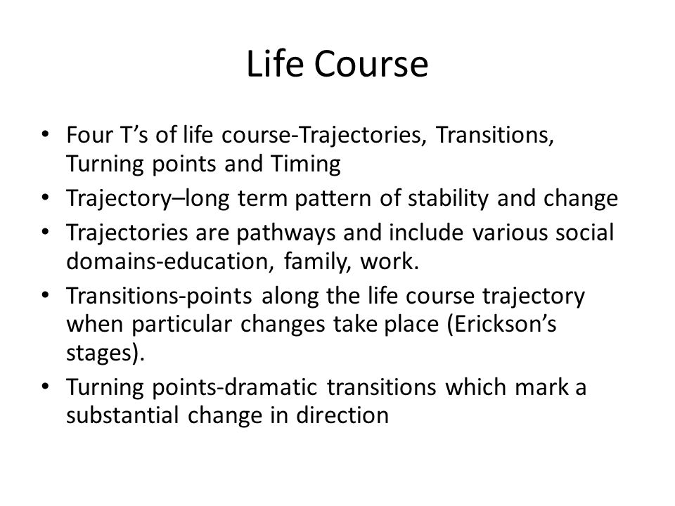 Life Course Four T's of life course-Trajectories, Transitions, Turning points and Timing Trajectory–long term pattern of stability and change Trajectories are pathways and include various social domains-education, family, work.