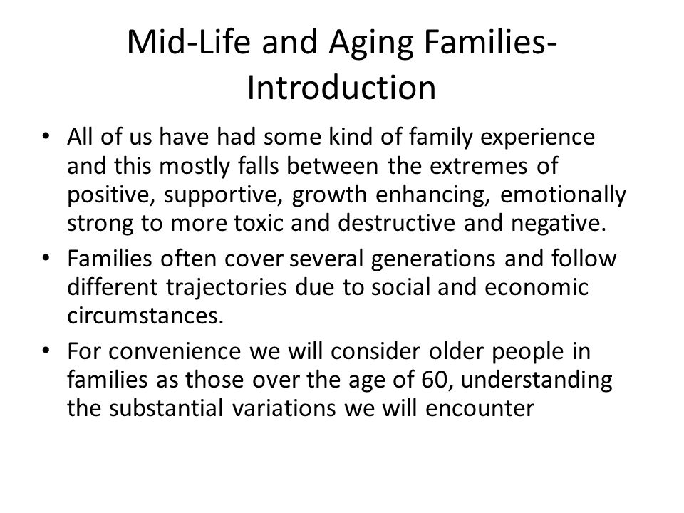 Mid-Life and Aging Families- Introduction All of us have had some kind of family experience and this mostly falls between the extremes of positive, supportive, growth enhancing, emotionally strong to more toxic and destructive and negative.