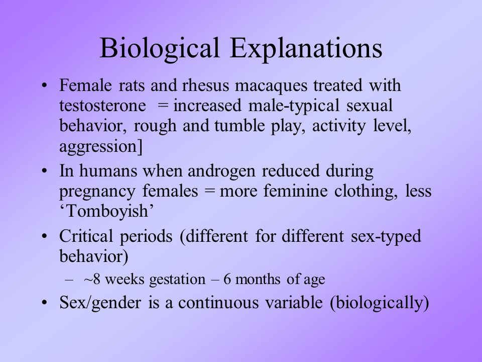 Biological Explanations Female rats and rhesus macaques treated with testosterone = increased male-typical sexual behavior, rough and tumble play, activity level, aggression] In humans when androgen reduced during pregnancy females = more feminine clothing, less 'Tomboyish' Critical periods (different for different sex-typed behavior) – ~8 weeks gestation – 6 months of age Sex/gender is a continuous variable (biologically)