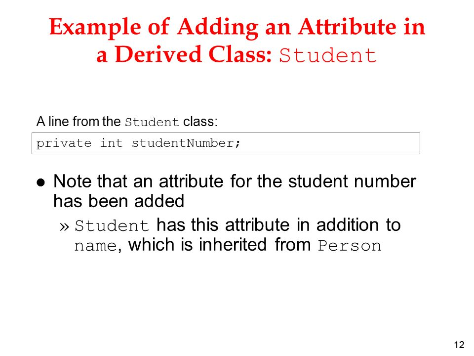 12 Example of Adding an Attribute in a Derived Class: Student l Note that an attribute for the student number has been added »Student has this attribute in addition to name, which is inherited from Person A line from the Student class: private int studentNumber;