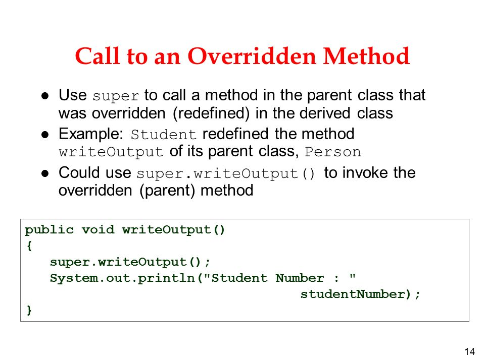 14 Call to an Overridden Method Use super to call a method in the parent class that was overridden (redefined) in the derived class Example: Student redefined the method writeOutput of its parent class, Person Could use super.writeOutput() to invoke the overridden (parent) method public void writeOutput() { super.writeOutput(); System.out.println( Student Number : studentNumber); }