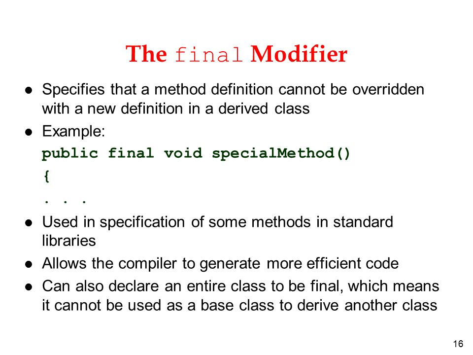 16 The final Modifier l Specifies that a method definition cannot be overridden with a new definition in a derived class l Example: public final void specialMethod() {...