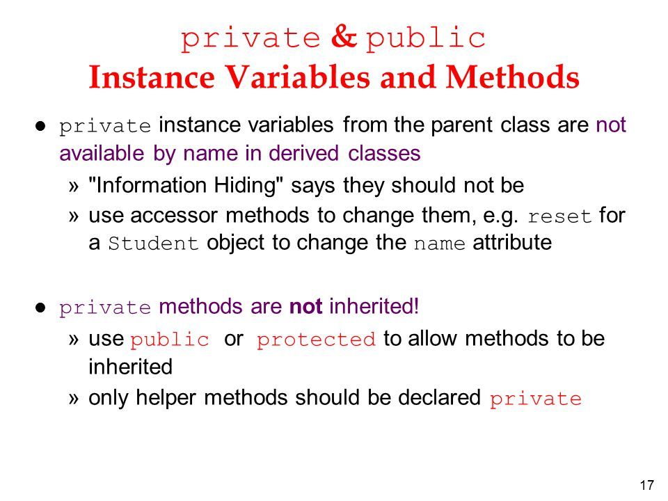17 private & public Instance Variables and Methods private instance variables from the parent class are not available by name in derived classes » Information Hiding says they should not be »use accessor methods to change them, e.g.